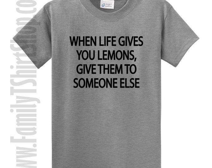 When Life Gives You Lemons, Give Them To Someone Else T-shirt