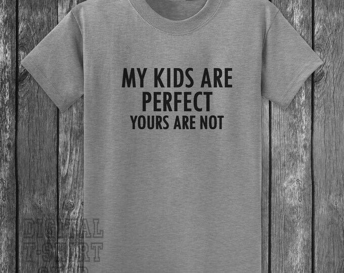 My Kids Are Perfect Your's Are Not T-shirt