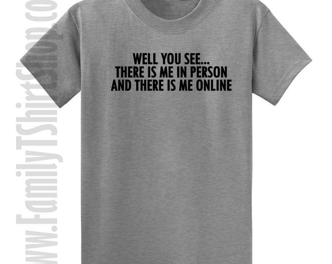 Well You See.. There Is Me In Person And There Is Me Online T-shirt