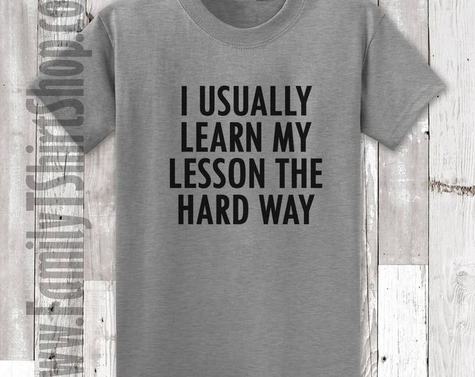 I Usually Learn My Lesson The Hard Way T-shirt