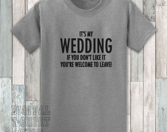 It's My Wedding If You Don't Like It You're Welcome To Leave T-shirt