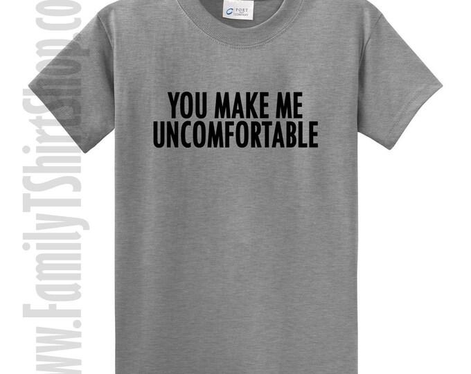 You Make Me Uncomfortable T-shirt