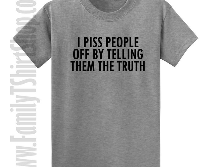 I Piss People Off By Telling Them The Truth T-shirt