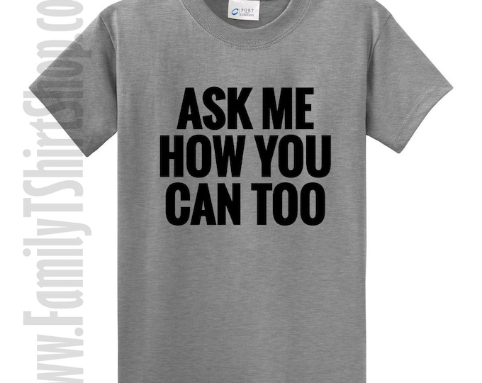 Ask Me How You Can Too T-shirt