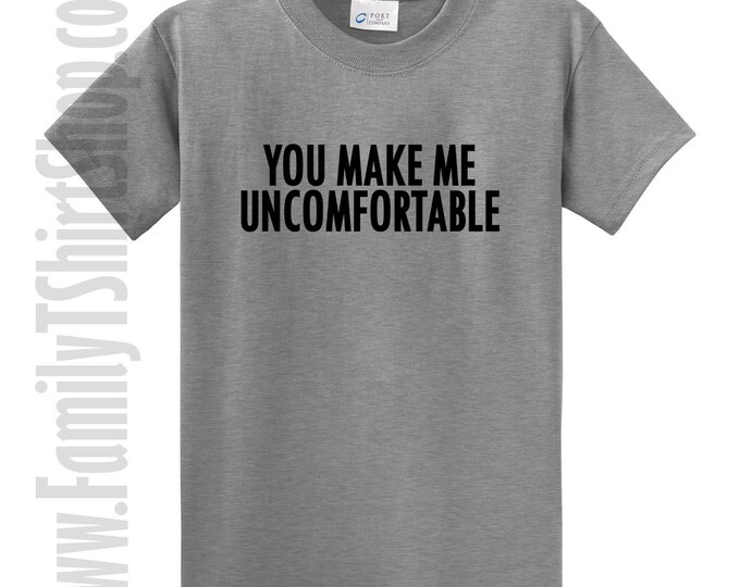 You Make Me Uncomfortable T-Shirt
