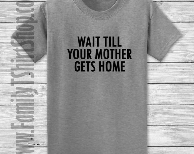 Wait Till Your Mother Gets Home T-shirt