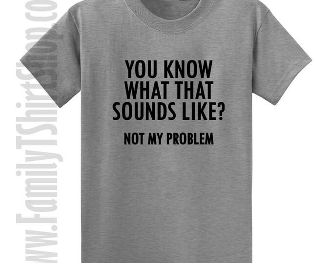 You Know What That Sound's Like? Not My Problem T-shirt