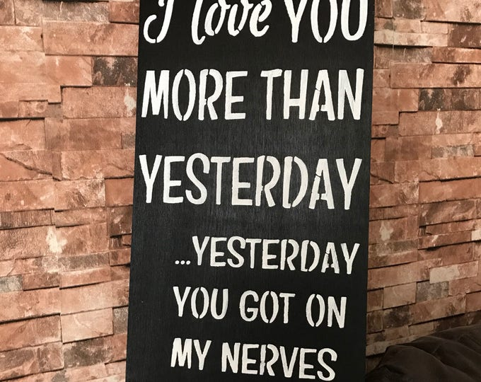 I Love You More Than Yesterday Yesterday You Got On My Nerves Rustic Country Fixer Upper Style Farm House Wood Sign
