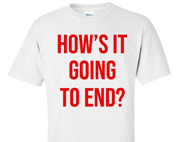 How's It Going To End ? T-Shirt