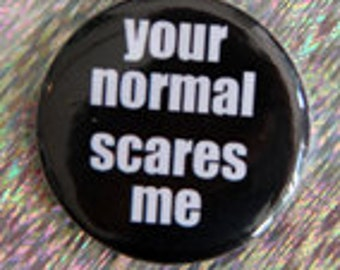 pin, badge  your normal scares me