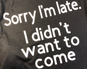 Sorry I'm Late- I didn't Want to Come Shirt - Custom Colors Available!