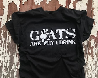17c84f4cec Fun Goat T-Shirt for all the GOAT LOVERS! Goats are why I DRINK! Funny gift  for the Crazy Goat Lady.