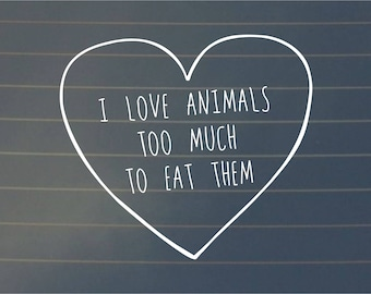 DECAL   I Love Animals Too Much To Eat Them, Car Decal, Vegan Decal, Vegan Sticker, Vegan Gift, Vegan Bumper Sticker, Laptop Decal, Decal