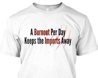 A Burnout Per Day Keeps the Imports Away