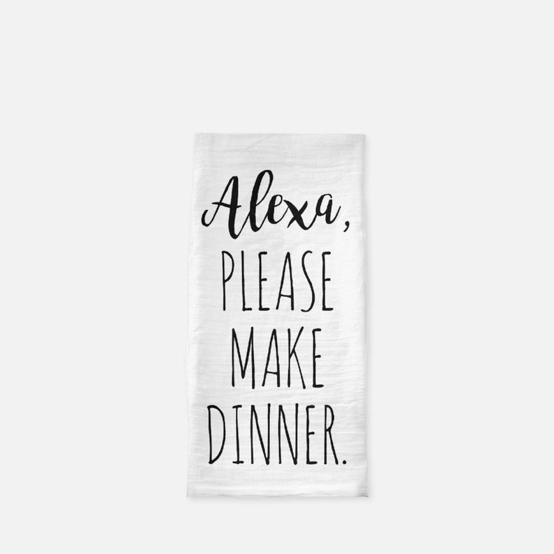Alexa Please Make Dinner Quote Tea Towel, Funny Quote Dish Towel,  Housewarming Gift, Flour Sack Towel, Farmhouse Kitchen Decor
