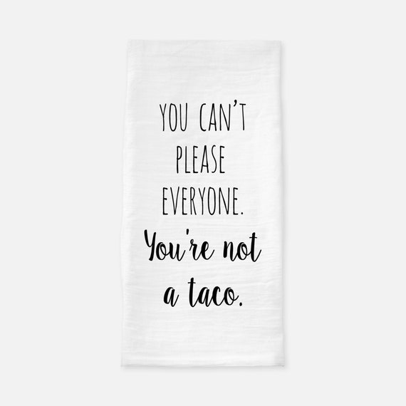 You Cant Please Everyone Youre Not A Taco Tea Towel Etsy