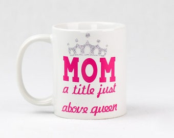 Mom A Title Just Above Queen Coffee Mug | Gift for Mom | Coffee Lover Gift | Coffee Cup | Personalized Mug | Mom Gift Cup | Mom To Be