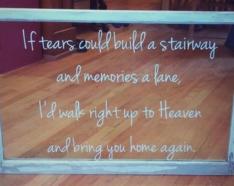 If tears could build a stairway and memories a lane, I'd walk right up to Heaven and bring you home again. Vinyl wall decal.
