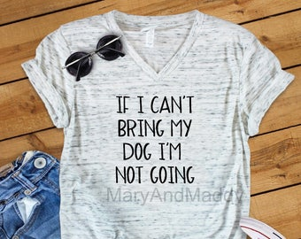 If I can't bring my dog I'm not going, dog lover, puppy, dog mom, dog dad, dog shirt, dog mom shirt, dog life, dogs, must love dogs