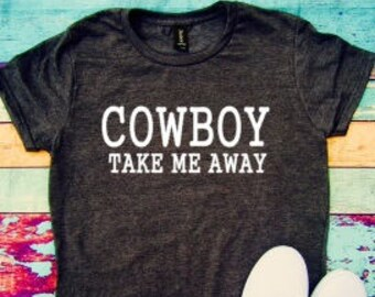 Cowboy take me away, sassy tshirt, Country shirt, fun shirt, Concert shirt, Country, Concert,
