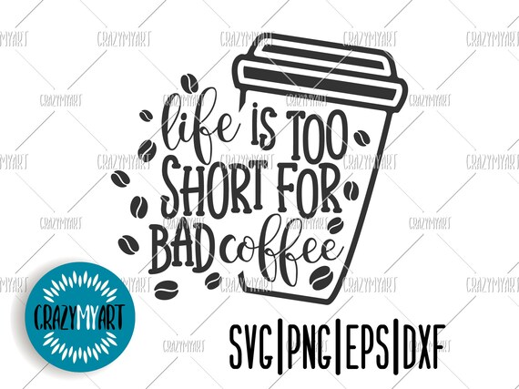 Life Is Too Short For Bad Coffee Svg Coffee Quote Svg Coffee Etsy