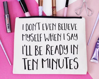 Makeup Bag - I Don't Even Believe Myself When I Say I'll Be Ready in 10 Minutes  - Cosmetic Bag / Zipper Pouch / Wash Bag / Beauty Gift