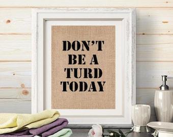 Funny Burlap Bathroom Print Wall Art Decor. Don't Be A Turd Today