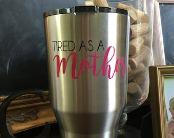 Tired as a Mother Vinyl Decal - Yeti, RTIC or Ozark Tumbler Sticker