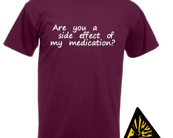 Are You A Side Effect Of My Medication? T-Shirt Joke Funny Tshirt Tee Shirt