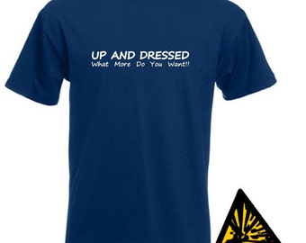 Up And Dressed, What More Do You Want! T-Shirt Joke Funny Tshirt Tee Gift Shirt