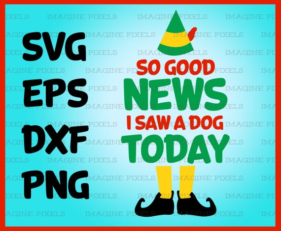 Buddy the Elf Movie Quote So Good News I Saw A Dog Today SVG PNG DXF eps  Instant Download Files Great for Cards, Tshirts, Gift Tags