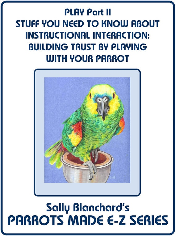 Build Your Parrot's Trust through Instructional Interaction and Play .pdf - Sally Blanchard's  Stuff You Need to Know About Parrot Play II
