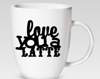 Love You A Latte - 12 oz. Coffee Cup - Coffee Mug - 46 Different Colors Available