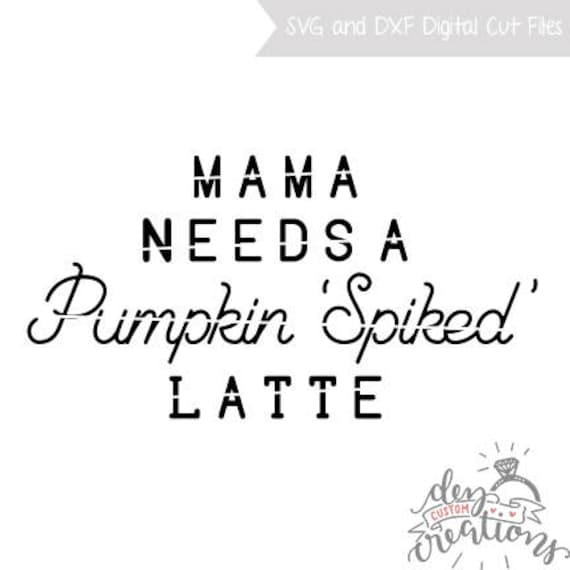 Mama Needs A Pumpkin Spiked Latte Svg Cut File Dxf File Etsy