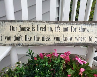 Our house is lived in, it's not for show. If you don't like the mess you know where to go. ~ Hand painted rustic sign