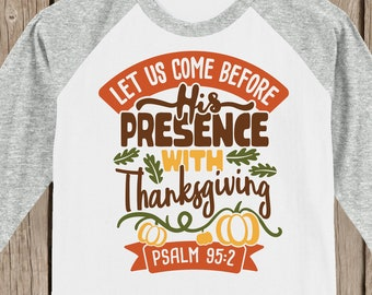 Christian - Scripture Let us come before His presence with Thanksgiving T shirt 3/4 sleeve baseball style raglan  Psalm 95:2  several colors