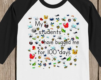 TEACHER 100th Day of School Raglan T Shirt - My students have bugged me for 100 days - with 100 bugs - Celebrate 100 days of school!!