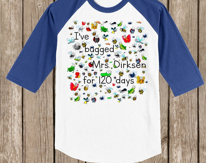 """120th Day of School Raglan T Shirt personalized with teacher name or """"my teacher""""-I've bugged (teacher) for 120 days - 120 bugs for 120 days"""