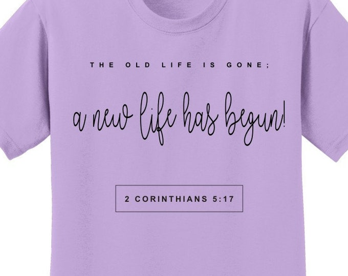 Christian Scripture T Shirt for women or men 2 Cor 5:17...old life is gone;a new life has begun. Sola Scriptura T Several colors  FRONT PRNT