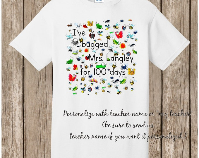 100th Day of School T Shirt. Personalized with teacher name and 100 bugs to celebrate 100 days of school -I've bugged (teacher) for 100 days