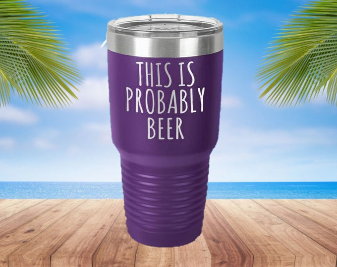 This is Probably Beer Laser Etched Metal Tumbler/Metal Travel Cup/Stainless Steel Coffee Mug/Travel To-Go Tumbler/Insulated Tumbler/Fun Cup