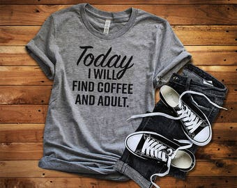 funny t-shirts, funny sayings, funny t shirt, Today I will Find Coffee And ADULT Tshirt, unisex, women's tshirt, shirts for women