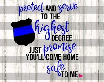Police SVG - Protect and serve to the highest degree, just promise you'll come home safe to me - back the blue svg - thin blue line svg