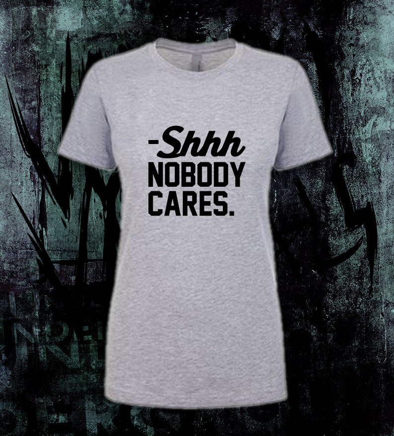 19395ac07 Shhh Nobody Cares Funny Sarcastic T-Shirt for people who | Etsy