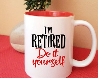 I'm Retired - Do it Yourself Coffee Mug, Funny Retirement Gift Mug