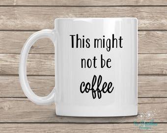 Might Not Be Coffee Mug. Personalized mug. Custom coffee mug, gifts for her, 11 oz, 15 oz mug, coffee mug, funny coffee mug, teacher gift