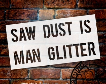 Saw Dust Is Man Glitter - Word Stencil - Select Size - STCL1297 - by StudioR12