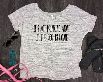 It's not drinking alone if the dog is home, drinking alone, slouchy womens t-shirt, fur mom tank, fur baby, funny dog shirt, dog shirt, dogs