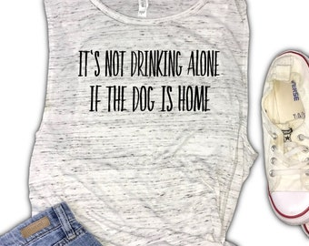 It's Not Drinking Alone If The Dog is Home Women's Muscle Tank - Dog Mom Tank - Dog Drinking Tank - Wine Tank - Beer Tank - Dog Lover - Gift