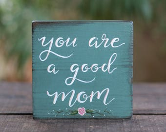 Mom Shelf Sitter, You Are a Good Mom Sign, Small Sign, Hand Lettered Sign, Teal Shelf Sitter, New Mom Gift, Gift for Mom, Floral Wood Sign